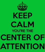 keep-calm-you-re-the-center-of-attention